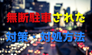 駐車場に無断駐車された時の対策・対処方法【月極・警察】