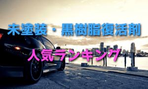 未塗装・黒樹脂復活剤人気ランキング・最新版【白化・艶】